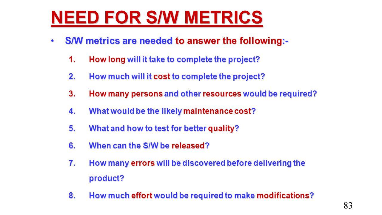 NEED FOR S/W METRICS S/W metrics are needed to answer the following:-S/W metrics are needed to answer the following:- 1.How long will it take to compl