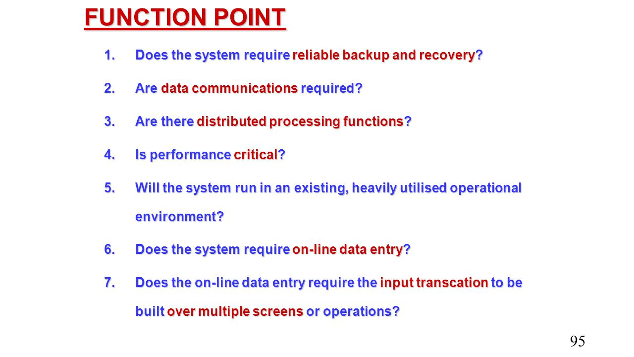 FUNCTION POINT 1. Does the system require reliable backup and recovery? 2. Are data communications required? 3. Are there distributed processing funct