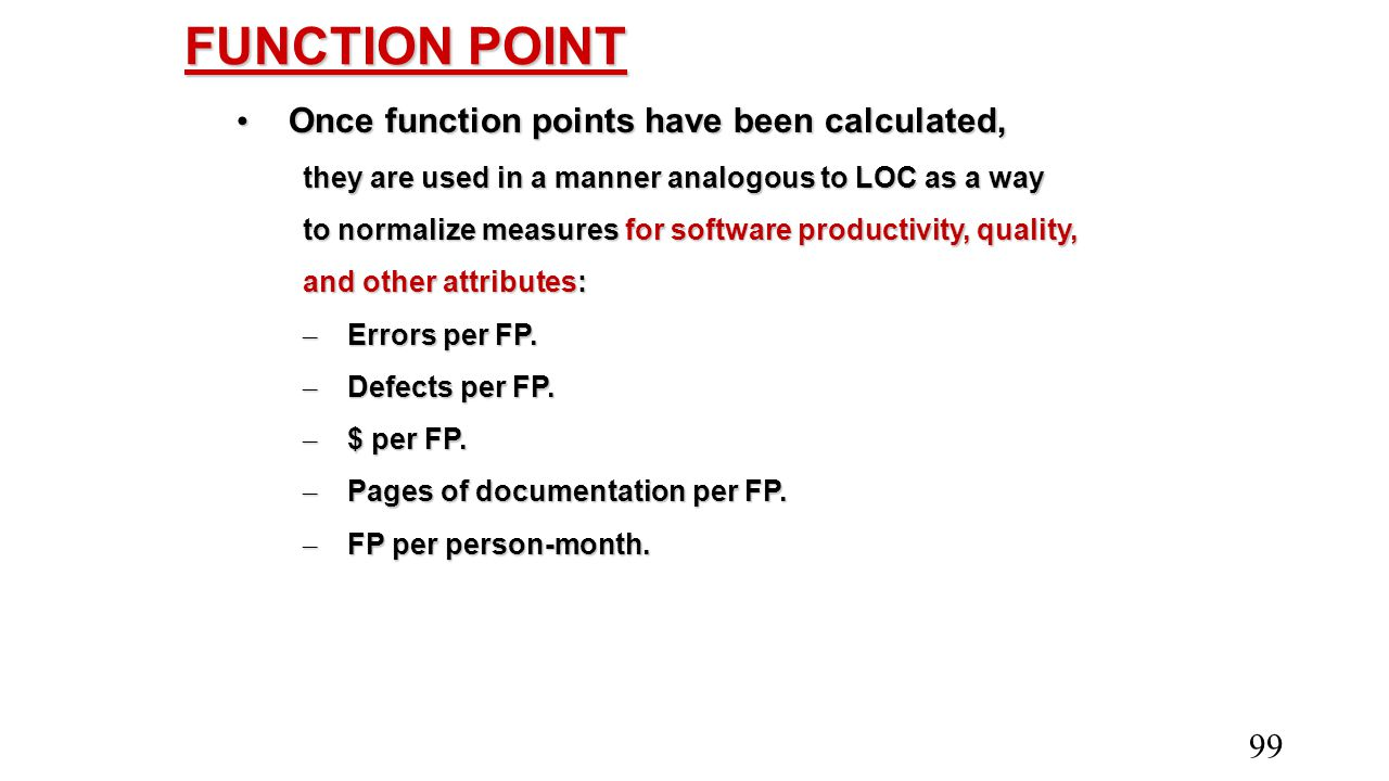 FUNCTION POINT Once function points have been calculated, Once function points have been calculated, they are used in a manner analogous to LOC as a w