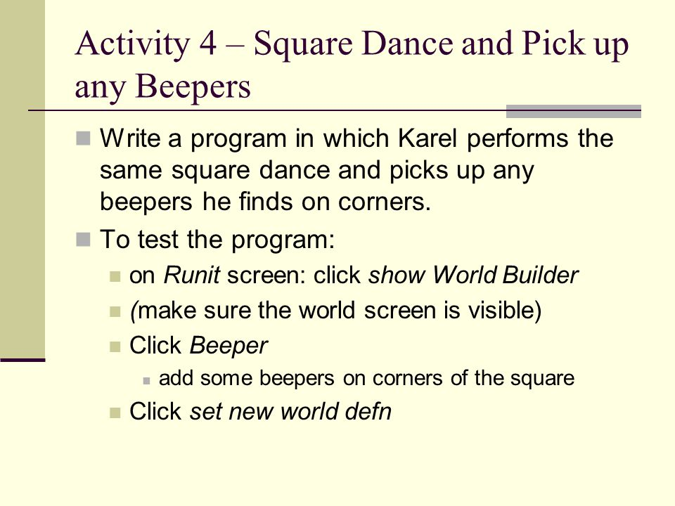 Activity 4 – Square Dance and Pick up any Beepers Write a program in which Karel performs the same square dance and picks up any beepers he finds on c