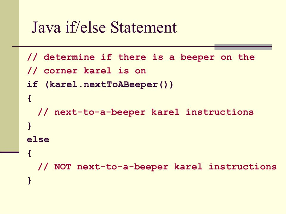 Java if/else Statement // determine if there is a beeper on the // corner karel is on if (karel.nextToABeeper()) { // next-to-a-beeper karel instructi