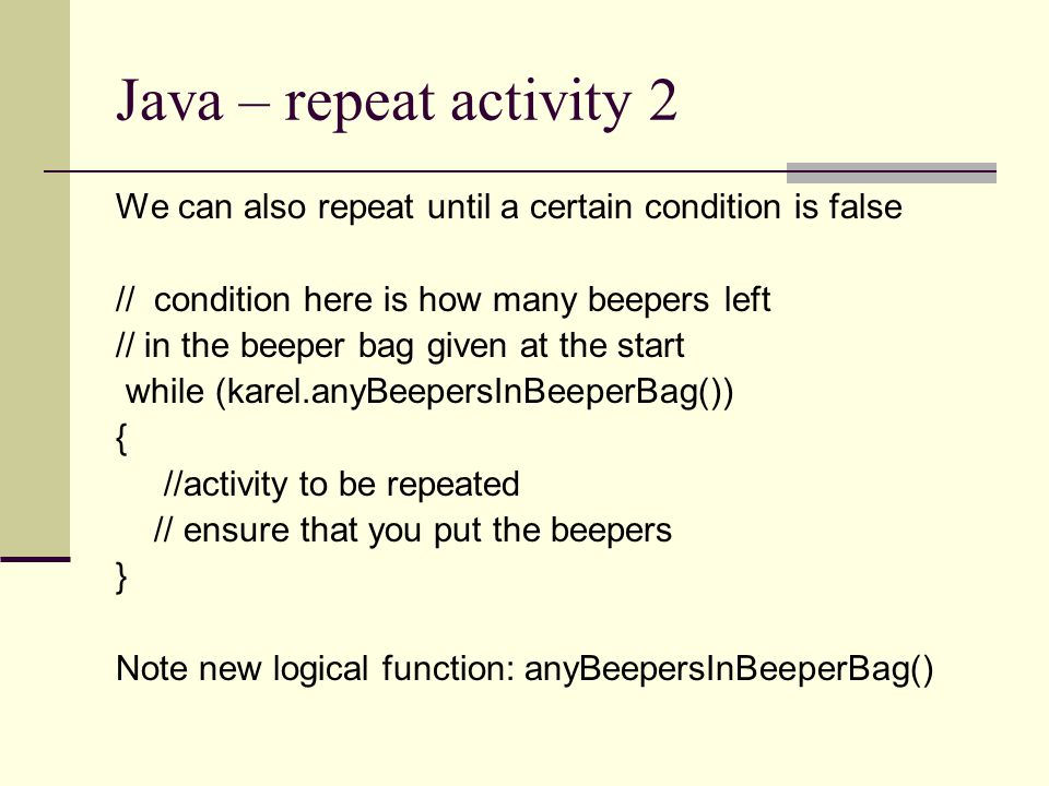 Java – repeat activity 2 We can also repeat until a certain condition is false // condition here is how many beepers left // in the beeper bag given a