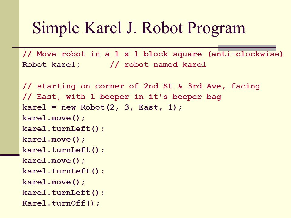 Simple Karel J. Robot Program // Move robot in a 1 x 1 block square (anti-clockwise) Robot karel; // robot named karel // starting on corner of 2nd St
