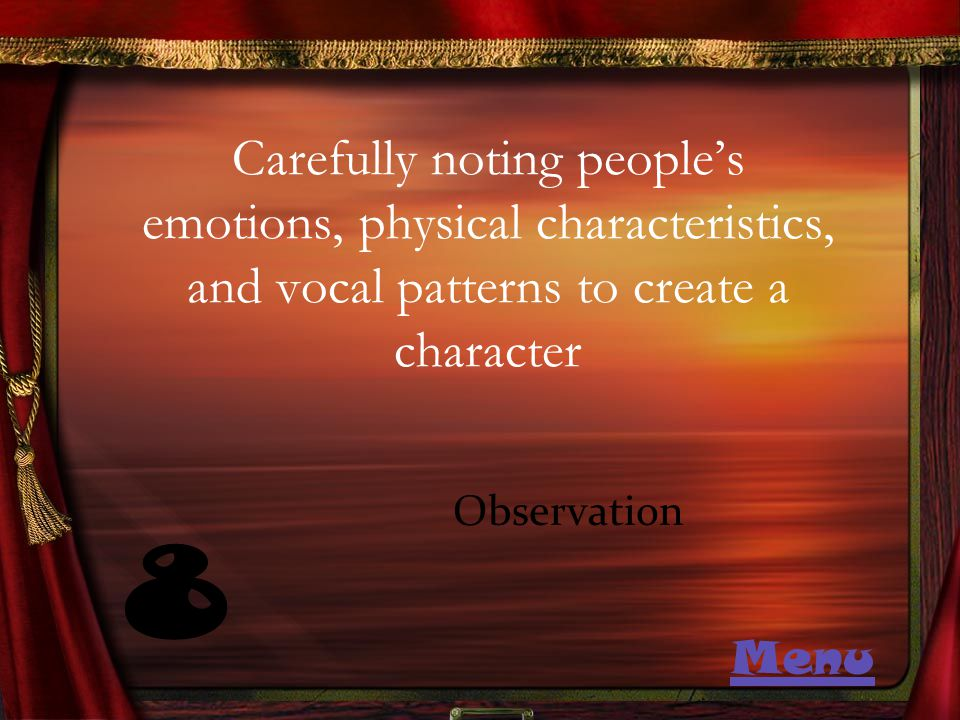 Carefully noting people's emotions, physical characteristics, and vocal patterns to create a character 8 Observation Menu