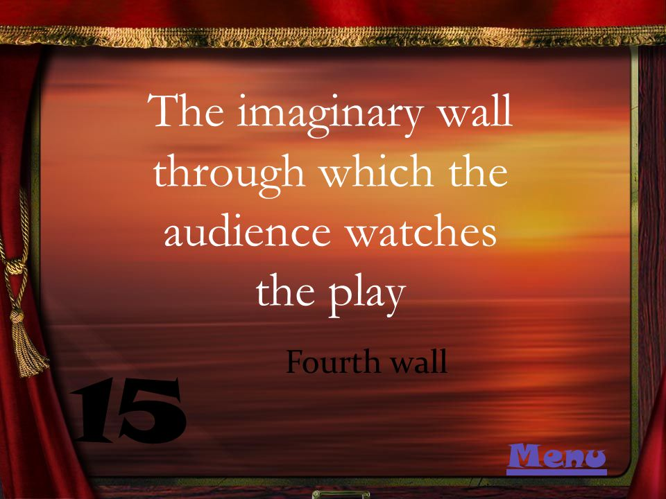The imaginary wall through which the audience watches the play 15 Fourth wall Menu