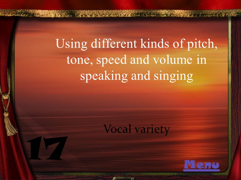 Using different kinds of pitch, tone, speed and volume in speaking and singing 17 Vocal variety Menu