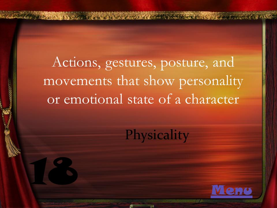 Actions, gestures, posture, and movements that show personality or emotional state of a character 18 Physicality Menu