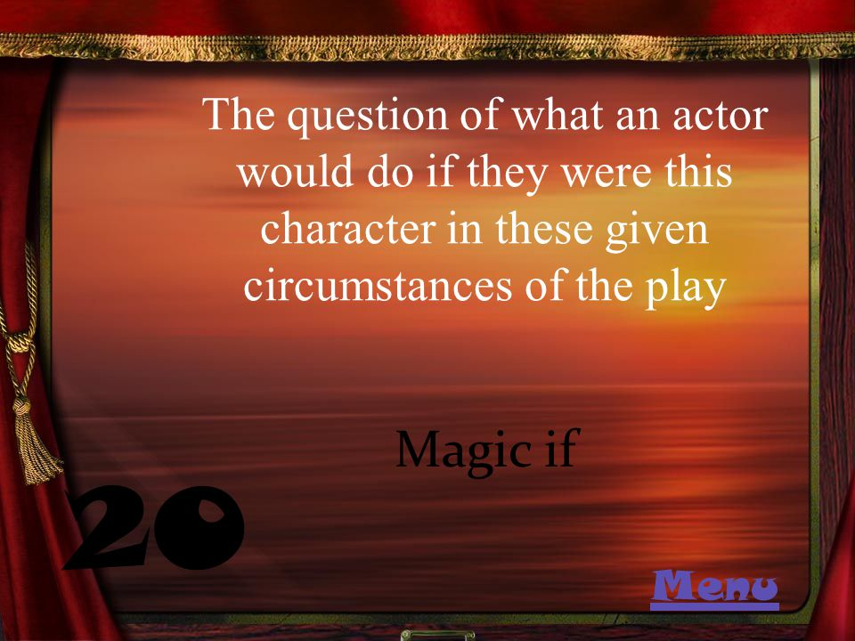 The question of what an actor would do if they were this character in these given circumstances of the play 20 Magic if Menu