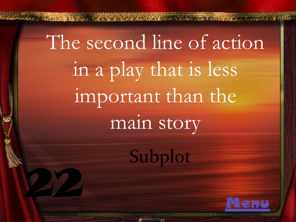 The second line of action in a play that is less important than the main story 22 Subplot Menu