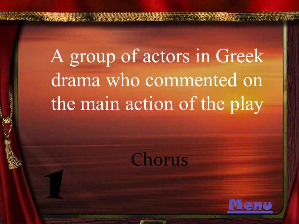 A group of actors in Greek drama who commented on the main action of the play 1 Chorus Menu