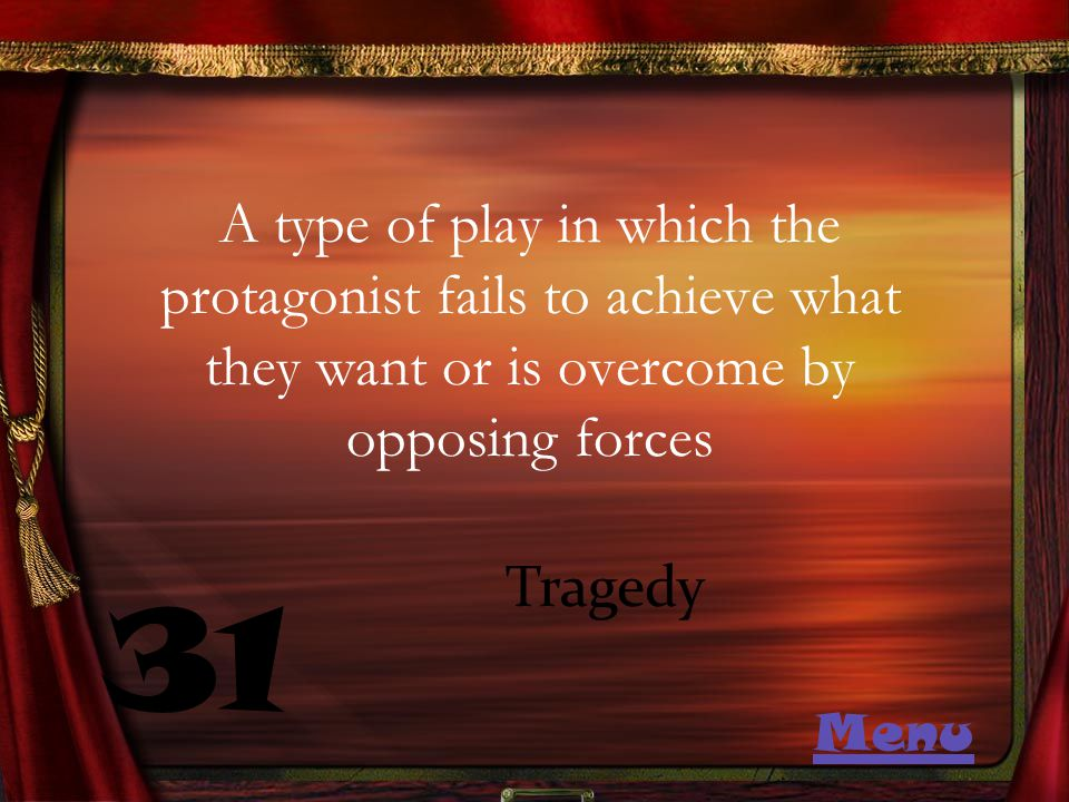 A type of play in which the protagonist fails to achieve what they want or is overcome by opposing forces 31 Tragedy Menu