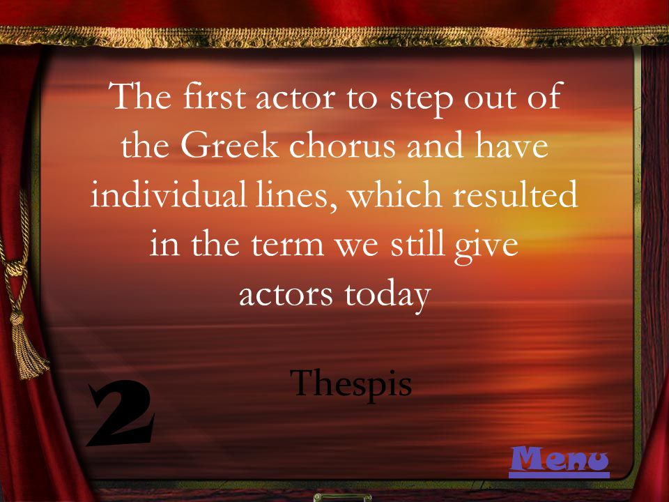 The first actor to step out of the Greek chorus and have individual lines, which resulted in the term we still give actors today 2 Thespis Menu