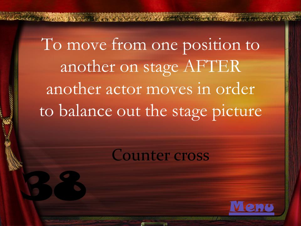 To move from one position to another on stage AFTER another actor moves in order to balance out the stage picture 38 Counter cross Menu