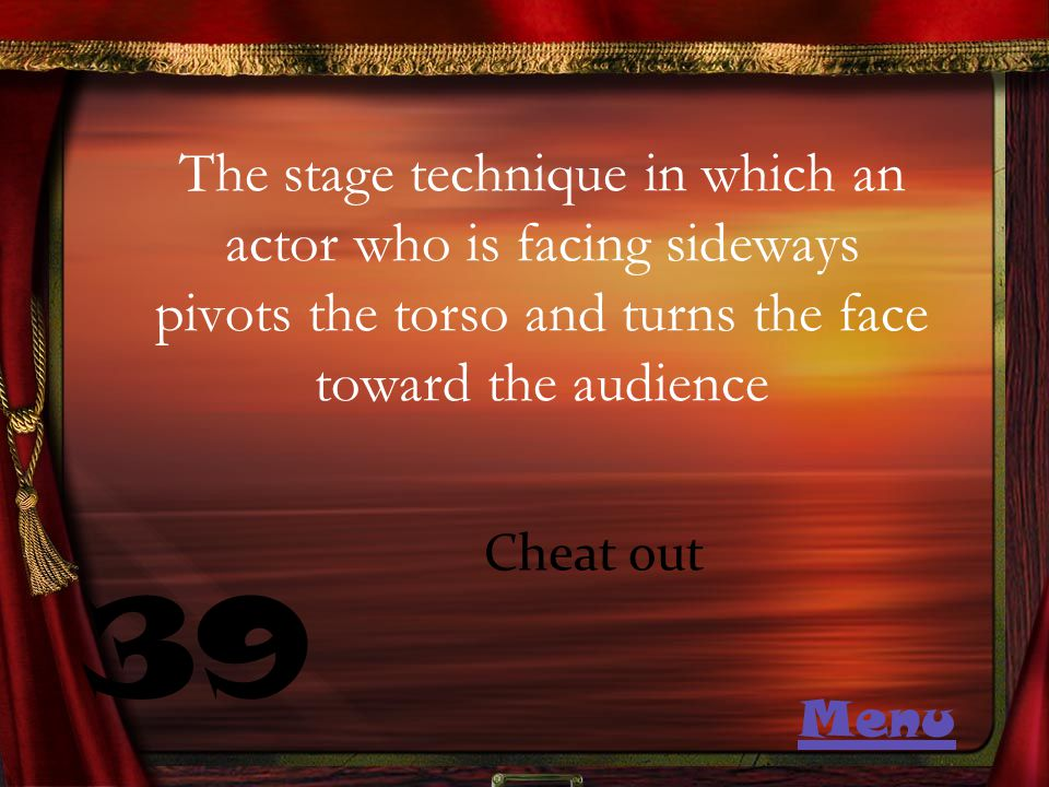 The stage technique in which an actor who is facing sideways pivots the torso and turns the face toward the audience 39 Cheat out Menu