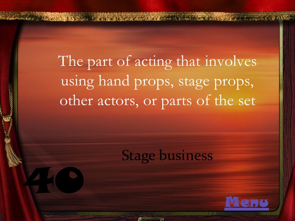 The part of acting that involves using hand props, stage props, other actors, or parts of the set 40 Stage business Menu