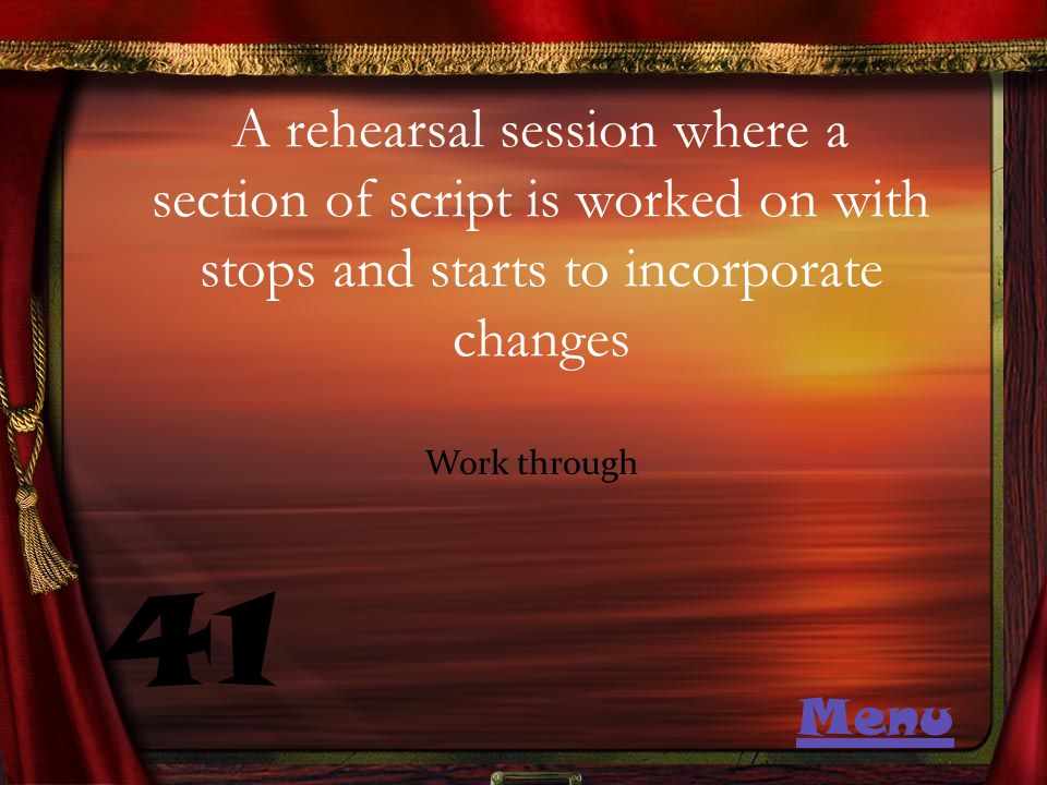 A rehearsal session where a section of script is worked on with stops and starts to incorporate changes 41 Work through Menu