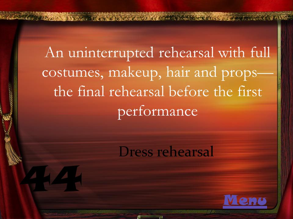 An uninterrupted rehearsal with full costumes, makeup, hair and props— the final rehearsal before the first performance 44 Dress rehearsal Menu