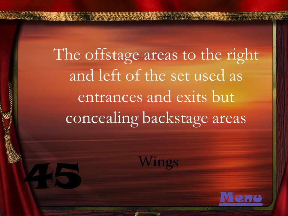 The offstage areas to the right and left of the set used as entrances and exits but concealing backstage areas 45 Wings Menu