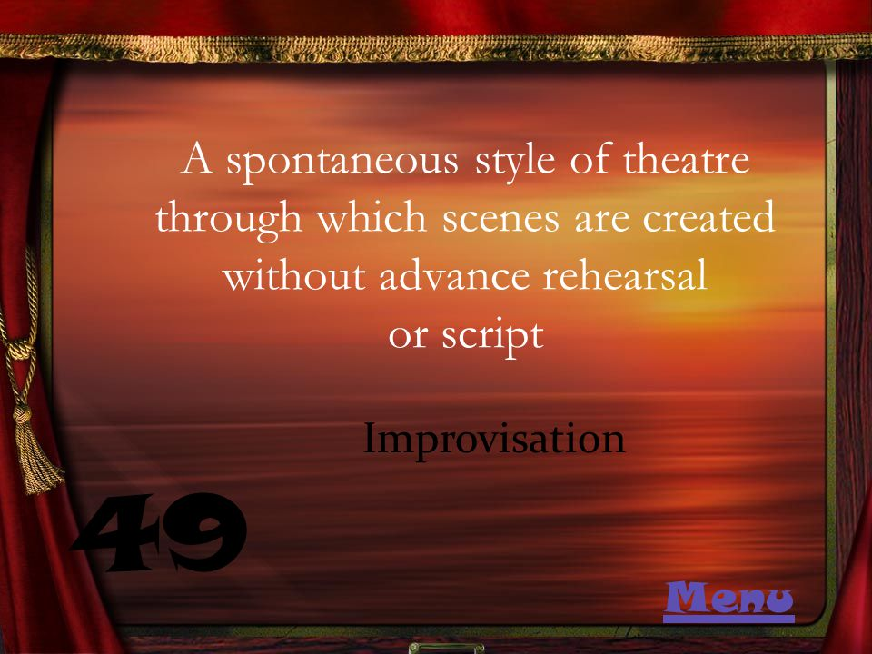 A spontaneous style of theatre through which scenes are created without advance rehearsal or script 49 Improvisation Menu