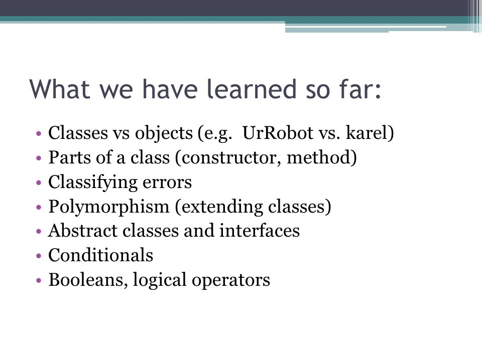 What we have learned so far: Classes vs objects (e.g. UrRobot vs. karel) Parts of a class (constructor, method) Classifying errors Polymorphism (exten