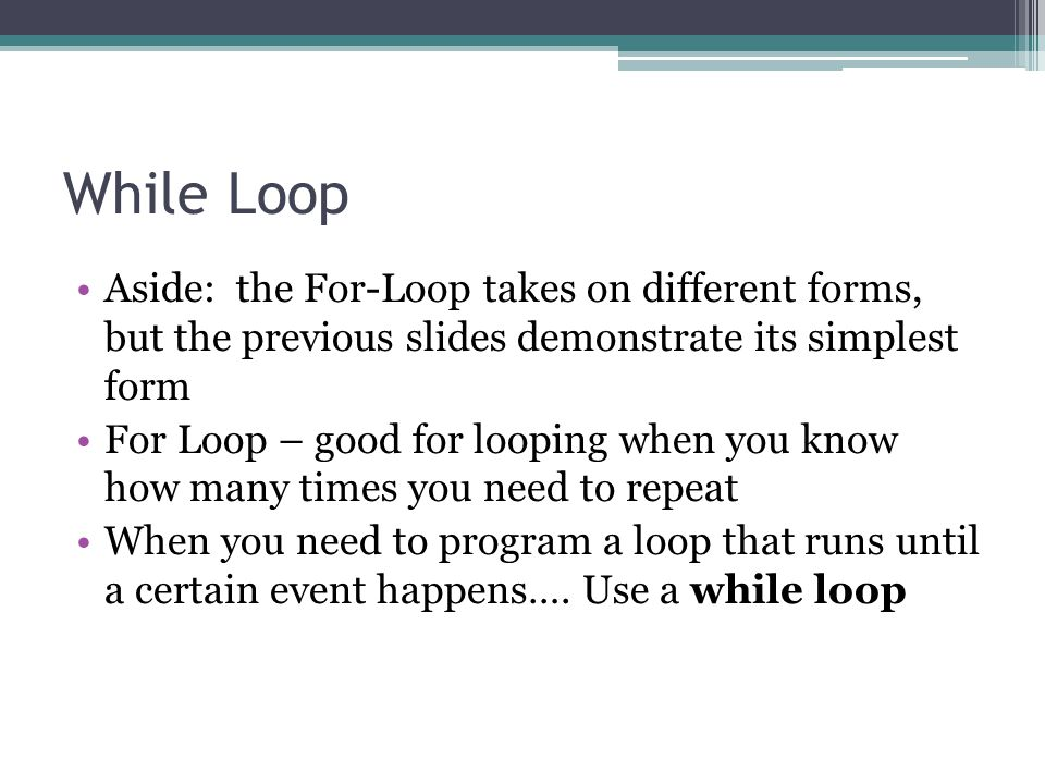 While Loop Form: while( ) { } Examples: while(!nextToABeeper()) {..} while(x>10){…} while(2>=4){…} The test can be any boolean outcome The actions in the loop should make progress to change the boolean test (to avoid an infinite loop)