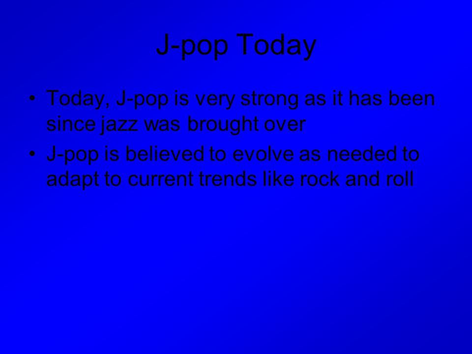 J-pop Today Today, J-pop is very strong as it has been since jazz was brought over J-pop is believed to evolve as needed to adapt to current trends li