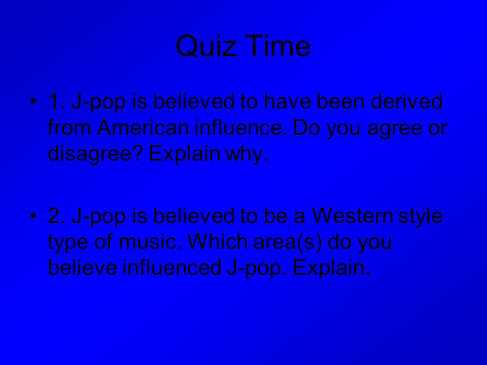 Quiz Time 1.J-pop is believed to have been derived from American influence.