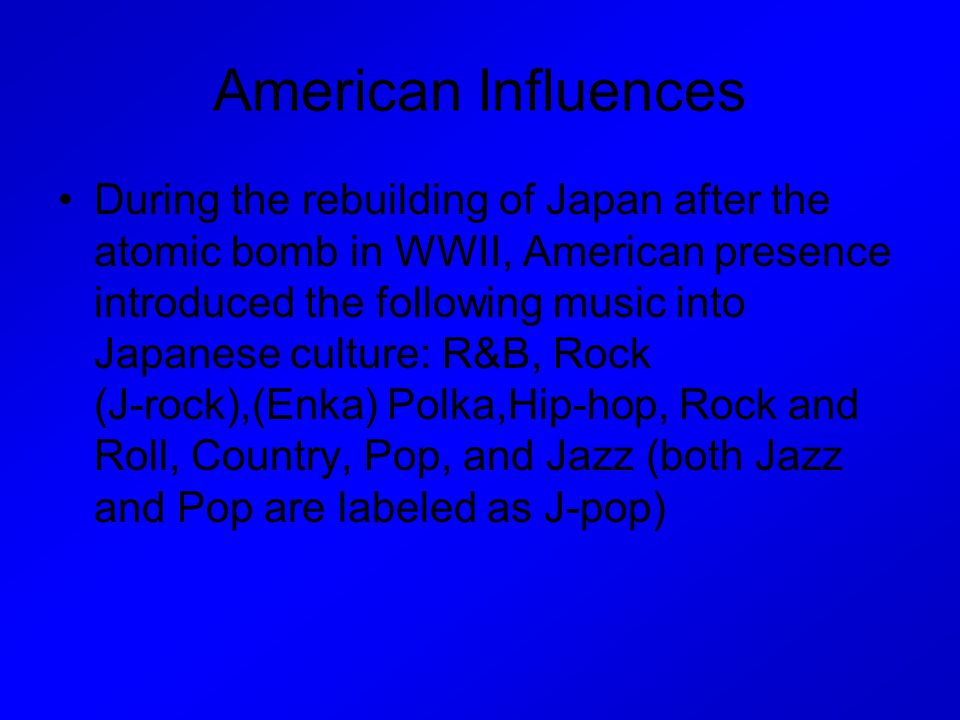 American Influences During the rebuilding of Japan after the atomic bomb in WWII, American presence introduced the following music into Japanese cultu