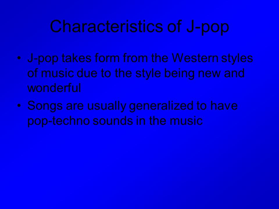 Characteristics of J-pop J-pop takes form from the Western styles of music due to the style being new and wonderful Songs are usually generalized to have pop-techno sounds in the music