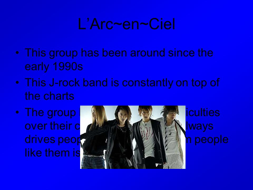 L'Arc~en~Ciel This group has been around since the early 1990s This J-rock band is constantly on top of the charts The group has faced several difficu