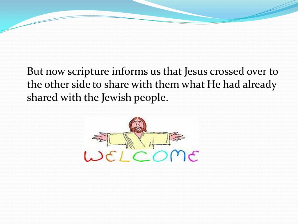 But now scripture informs us that Jesus crossed over to the other side to share with them what He had already shared with the Jewish people.