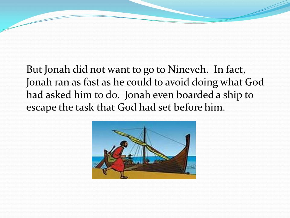 But Jonah did not want to go to Nineveh.