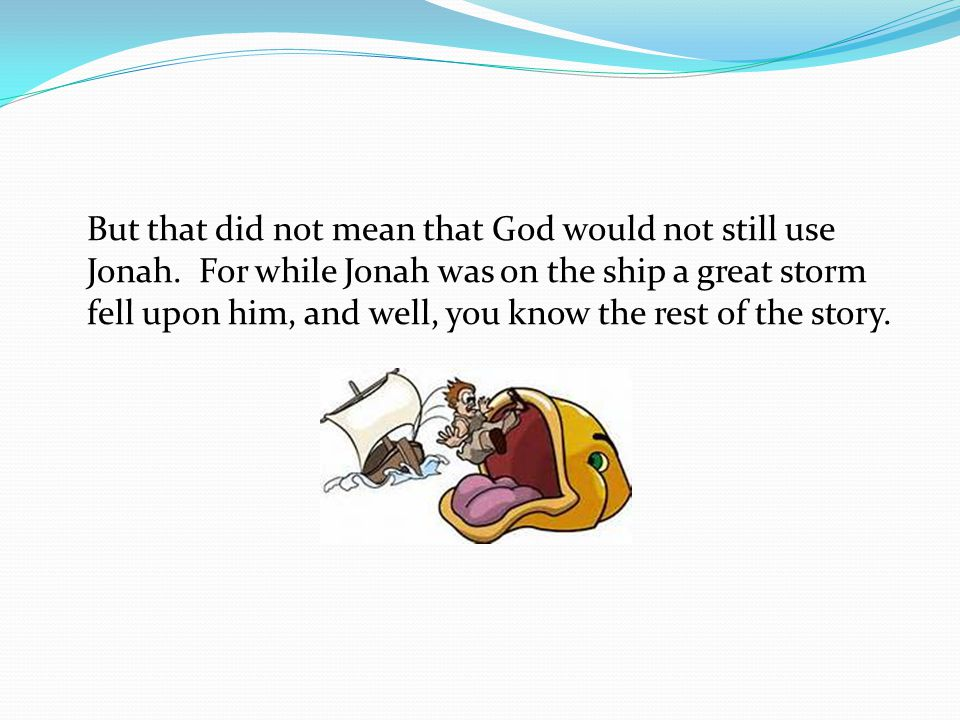 But that did not mean that God would not still use Jonah.