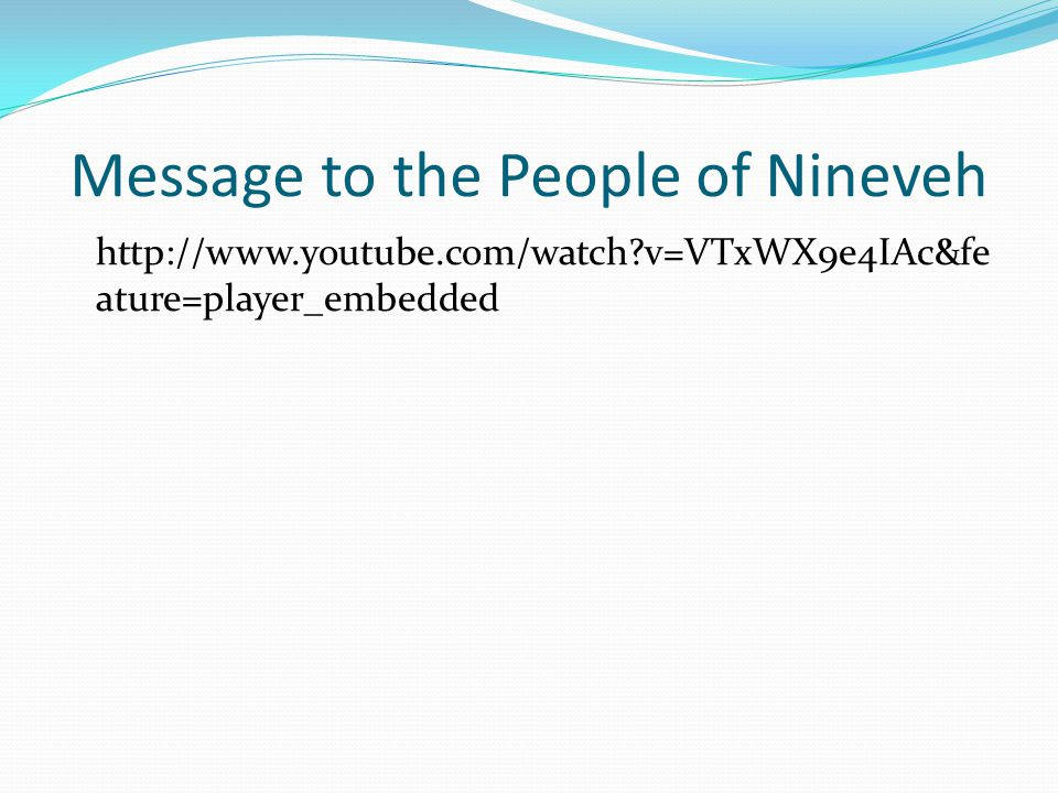 Message to the People of Nineveh http://www.youtube.com/watch v=VTxWX9e4IAc&fe ature=player_embedded