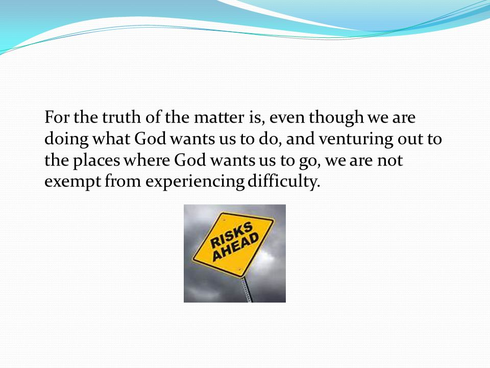 For the truth of the matter is, even though we are doing what God wants us to do, and venturing out to the places where God wants us to go, we are not exempt from experiencing difficulty.