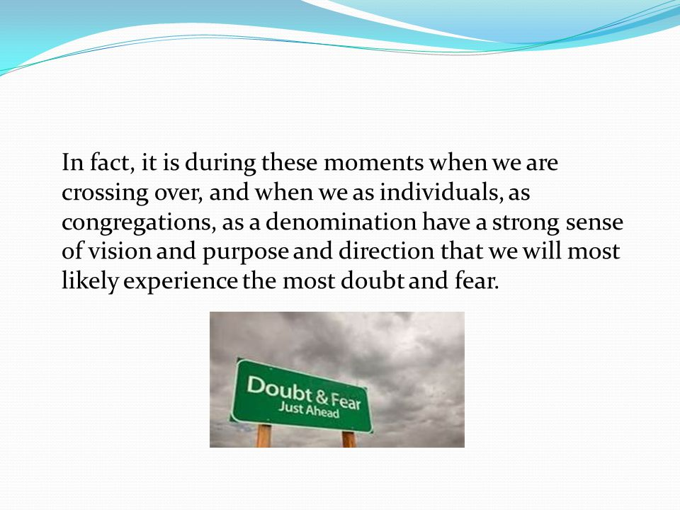 In fact, it is during these moments when we are crossing over, and when we as individuals, as congregations, as a denomination have a strong sense of vision and purpose and direction that we will most likely experience the most doubt and fear.