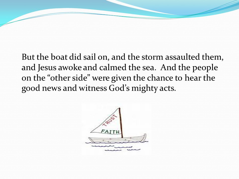 But the boat did sail on, and the storm assaulted them, and Jesus awoke and calmed the sea.