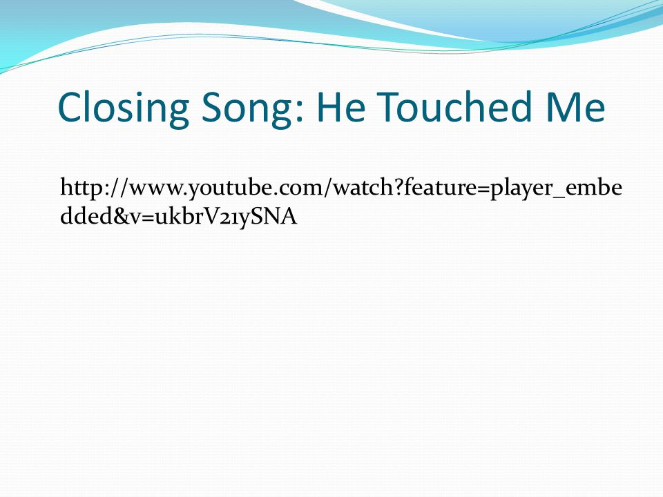 Closing Song: He Touched Me http://www.youtube.com/watch feature=player_embe dded&v=ukbrV21ySNA