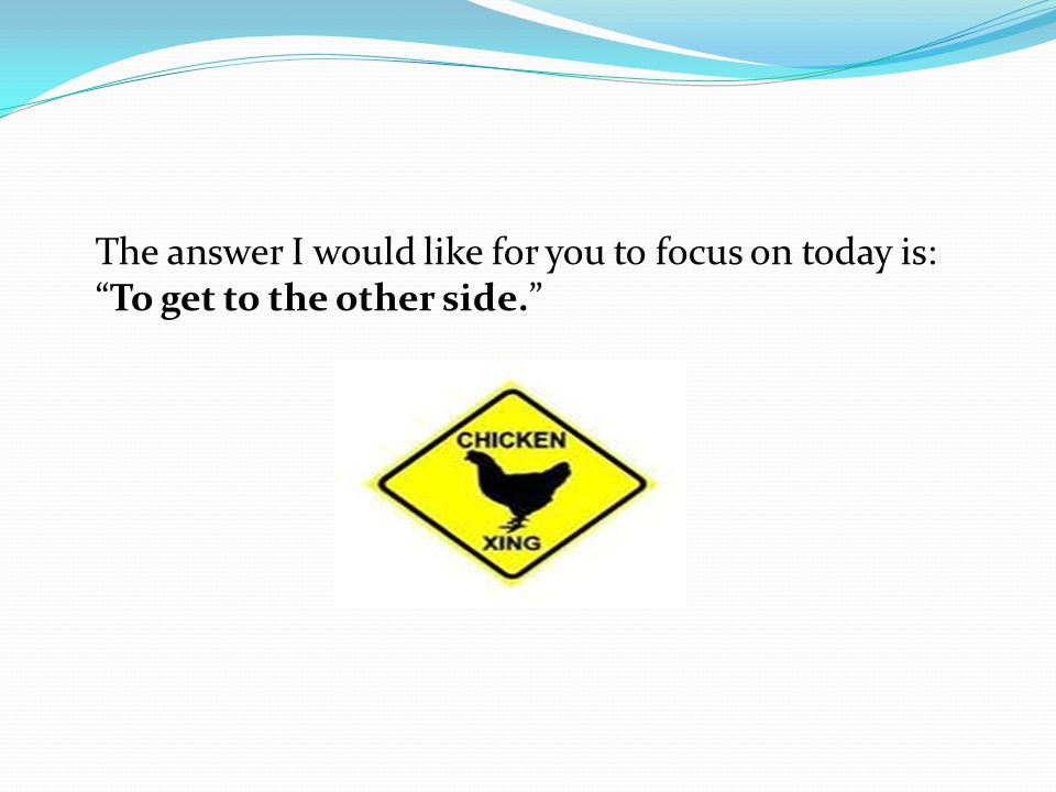 The answer I would like for you to focus on today is: To get to the other side.