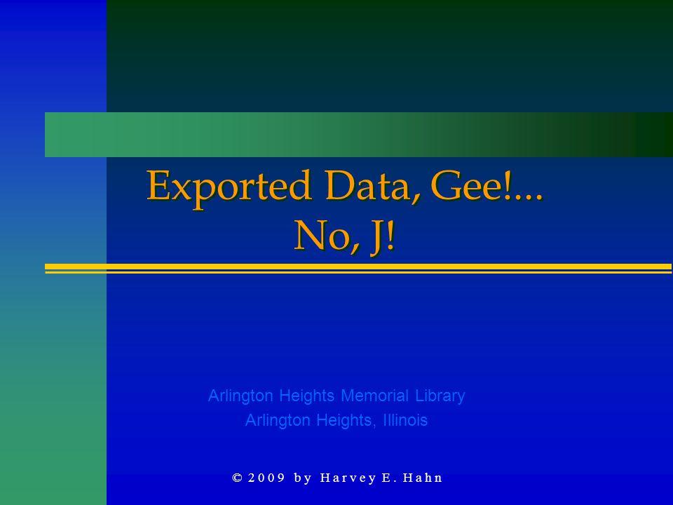 © 2 0 0 9 b y H a r v e y E. H a h n Exported Data, Gee!... No, J! Arlington Heights Memorial Library Arlington Heights, Illinois