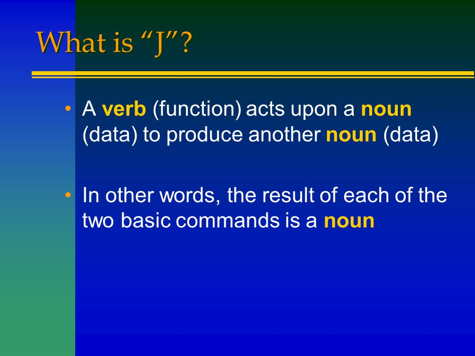 """What is """"J""""? A verb (function) acts upon a noun (data) to produce another noun (data) In other words, the result of each of the two basic commands is"""