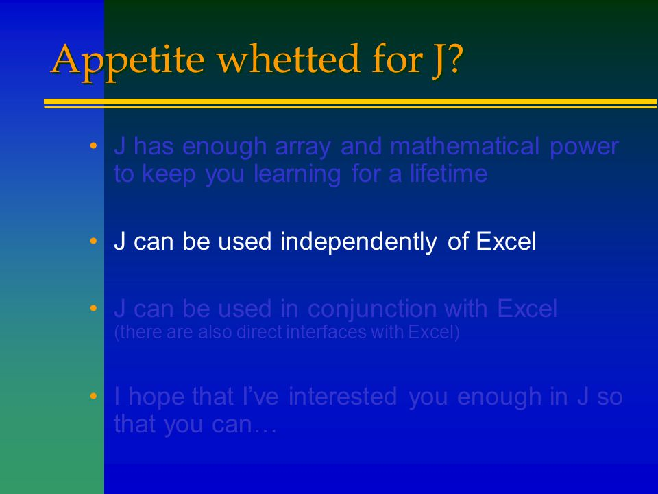 Appetite whetted for J? J has enough array and mathematical power to keep you learning for a lifetime J can be used independently of Excel J can be us