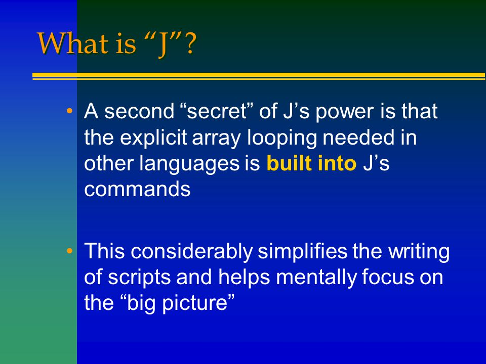 """What is """"J""""? A second """"secret"""" of J's power is that the explicit array looping needed in other languages is built into J's commands This considerably"""