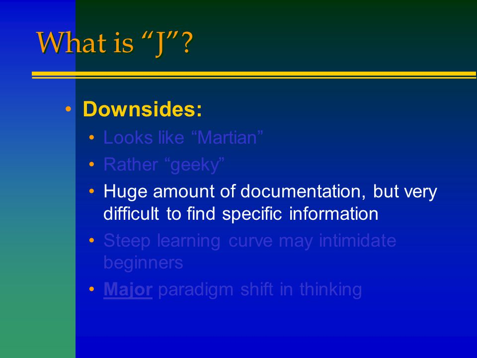 """What is """"J""""? Downsides: Looks like """"Martian"""" Rather """"geeky"""" Huge amount of documentation, but very difficult to find specific information Steep learni"""