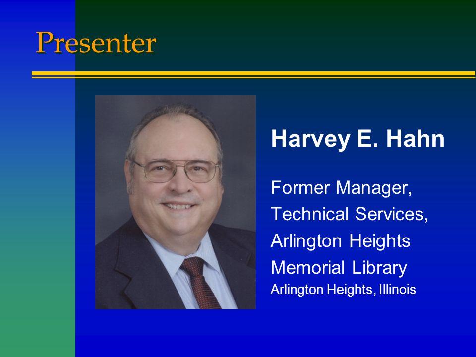 Presenter Harvey E. Hahn Former Manager, Technical Services, Arlington Heights Memorial Library Arlington Heights, Illinois