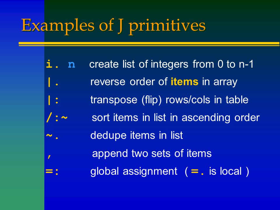 Examples of J primitives i. n create list of integers from 0 to n-1 |. reverse order of items in array |: transpose (flip) rows/cols in table /:~ sort