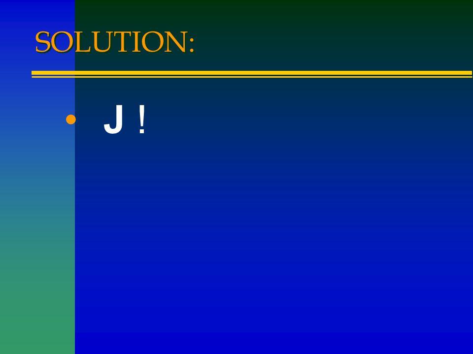 SOLUTION: J !