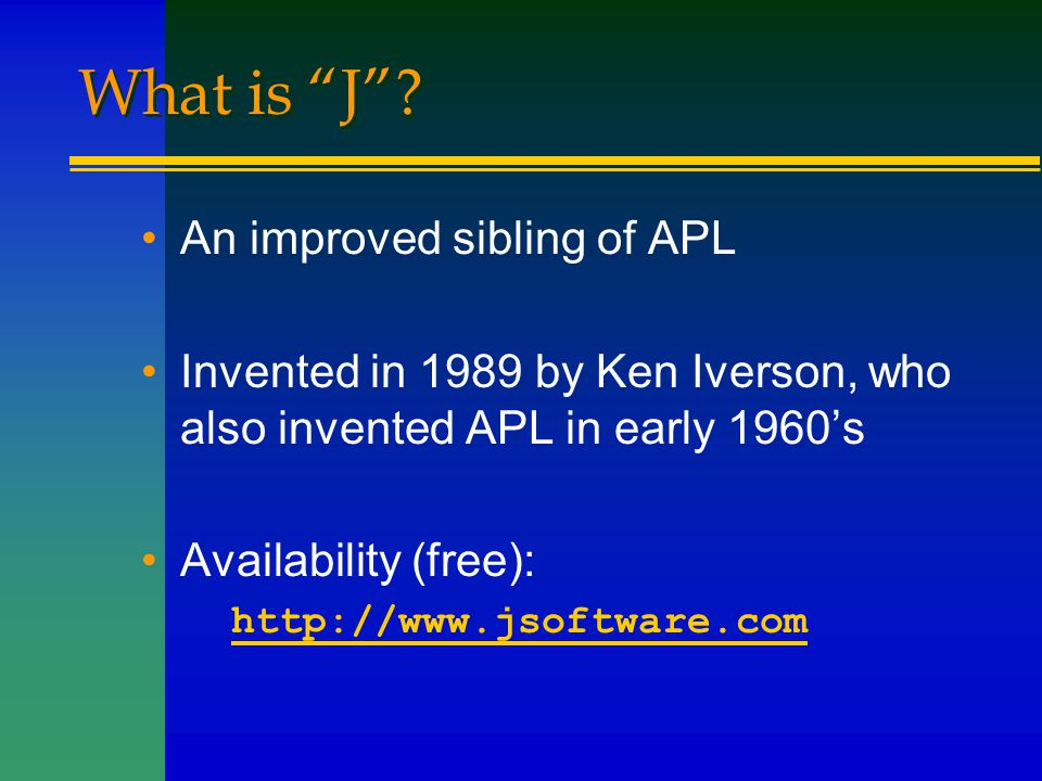 """What is """"J""""? An improved sibling of APL Invented in 1989 by Ken Iverson, who also invented APL in early 1960's Availability (free): http://www.jsoftwa"""