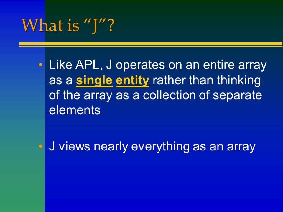 """What is """"J""""? Like APL, J operates on an entire array as a single entity rather than thinking of the array as a collection of separate elements J views"""