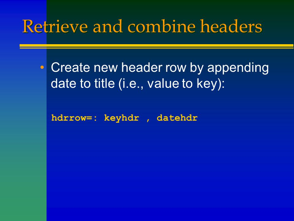 Retrieve and combine headers Create new header row by appending date to title (i.e., value to key): hdrrow=: keyhdr, datehdr